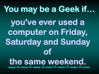 you've ever used a computer on Friday, Saturday and Sunday of  the same weekend.