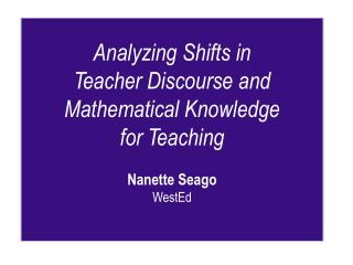 Analyzing Shifts in  Teacher Discourse and  Mathematical Knowledge for Teaching  Nanette Seago  WestEd
