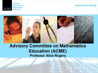 Advisory Committee on Mathematics Education (ACME) Professor Alice Rogers