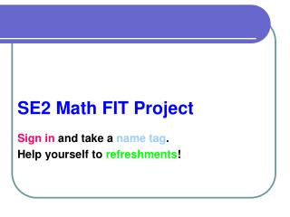 SE2 Math FIT Project Sign in  and take a  name tag .  Help yourself to  refreshments !