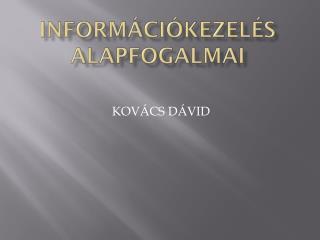 INFORMÁCIÓKEZELÉS ALAPFOGALMAI
