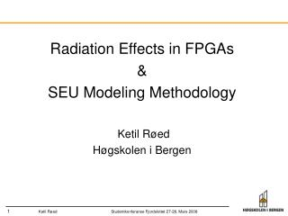 Radiation Effects in FPGAs &  SEU Modeling Methodology  Ketil Røed Høgskolen i Bergen