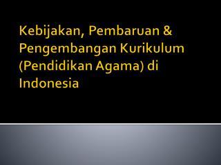 Kebijakan ,  Pembaruan  &  Pengembangan Kurikulum  ( Pendidikan  Agama)  di  Indonesia
