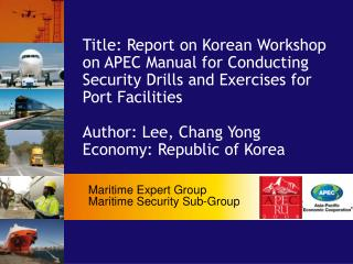 Title: Report on Korean Workshop on APEC Manual for Conducting Security Drills and Exercises for Port Facilities   Autho