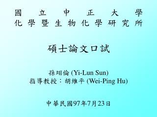 國立中正大學 化學暨生物化學研究所 碩士論文口試 孫翊倫 (Yi-Lun Sun) 指導教授:胡維平  (Wei-Ping Hu) 中華民國 97 年 7 月 23 日