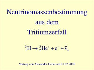 Neutrinomassenbestimmung aus dem Tritiumzerfall Vortrag von Alexander Gebel am 01.02.2005