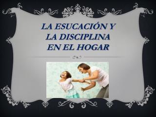 LA ESUCACIÓN  Y LA DISCIPLINA EN EL HOGAR