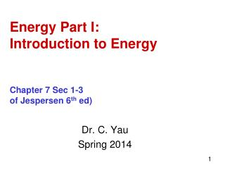Energy Part I: Introduction to Energy Chapter 7 Sec 1-3 of Jespersen 6 th  ed)
