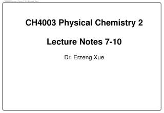 CH4003 Physical Chemistry 2   Lecture Notes 7-10 Dr. Erzeng Xue