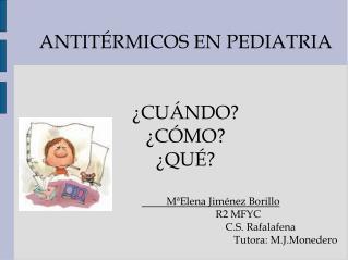 ANTITÉRMICOS EN PEDIATRIA  ¿CUÁNDO? ¿CÓMO? ¿QUÉ? MªElena Jiménez Borillo   R2 MFYC
