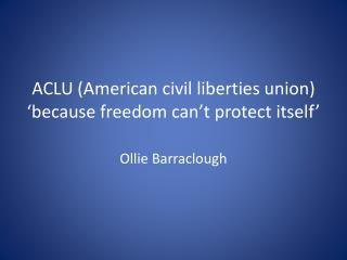 ACLU (American civil liberties union) 'because freedom can't protect itself'