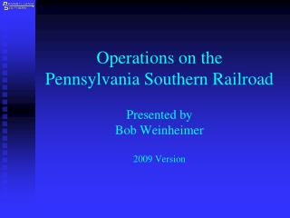 Operations on the     Pennsylvania Southern Railroad  Presented by Bob Weinheimer  2009 Version