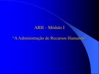 """ARH – Módulo I """"A Administração de Recursos Humanos"""""""