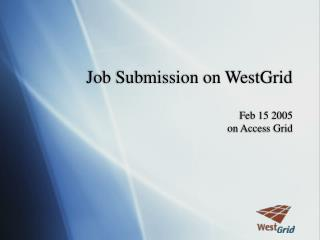 Job Submission on WestGrid Feb 15 2005 on Access Grid