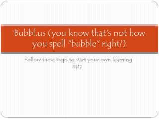 Bubbl you know thats not how you spell bubble right