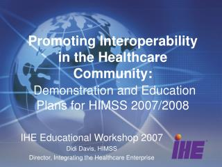 IHE Educational Workshop 2007 Didi Davis, HIMSS Director, Integrating the Healthcare Enterprise