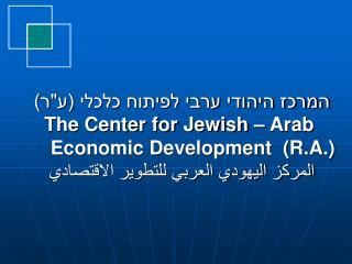 """המרכז היהודי ערבי לפיתוח כלכלי (ע""""ר) The Center for Jewish – Arab"""