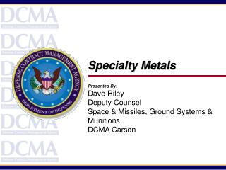Specialty Metals Presented By: Dave Riley Deputy Counsel