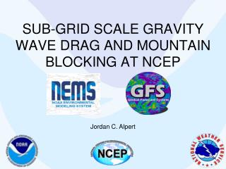 SUB-GRID SCALE GRAVITY WAVE DRAG AND MOUNTAIN BLOCKING AT NCEP