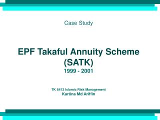 Case Study EPF Takaful Annuity Scheme (SATK) 1999 - 2001 TK 6413 Islamic Risk Management