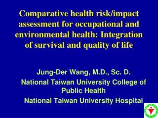 Jung-Der Wang, M.D., Sc. D. National Taiwan University College of Public Health