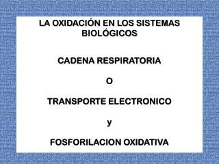 LA OXIDACIÓN EN LOS SISTEMAS BIOLÓGICOS  CADENA RESPIRATORIA  O TRANSPORTE ELECTRONICO y