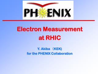 Electron Measurement at RHIC Y. Akiba (KEK) for the PHENIX Collaboration