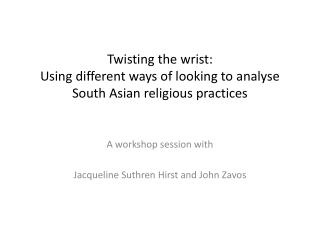 Twisting  the wrist: Using  different ways of looking to  analyse  South Asian religious practices