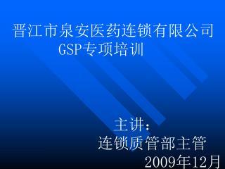 晋江市泉安医药连锁有限公司       GSP 专项培训              主讲:            连锁质管部主管                  200 9 年 12 月