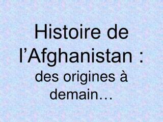 Histoire de l�Afghanistan :  des origines � demain�