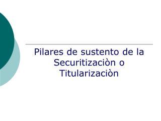 Pilares de sustento de la Securitizaciòn o Titularizaciòn