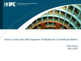 How to make the SME Segment Profitable for Commercial Banks   Greg Rung May 2005