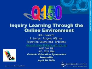 Inquiry Learning Through the Online Environment Debi Howarth Principal Project Officer