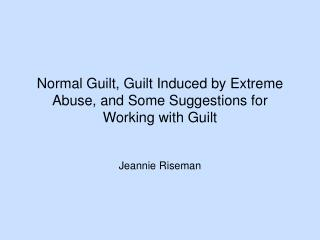 Normal Guilt, Guilt Induced by Extreme Abuse, and Some Suggestions for Working with Guilt