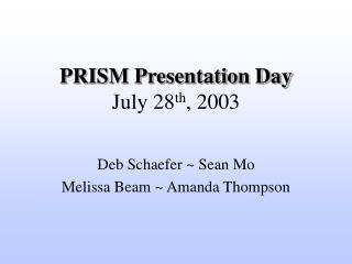 PRISM Presentation Day July 28 th , 2003