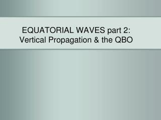 EQUATORIAL WAVES part 2: Vertical Propagation & the QBO