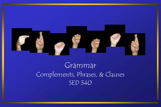 Grammar Complements, Phrases, & Clauses SED 340