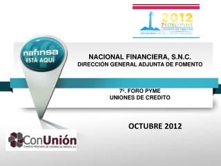 NACIONAL FINANCIERA, S.N.C. DIRECCIÓN GENERAL ADJUNTA DE FOMENTO 7º. FORO PYME UNIONES DE CREDITO