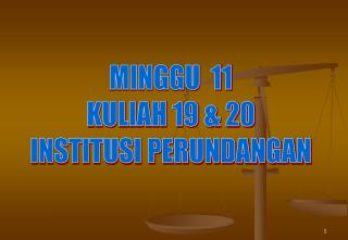MINGGU  11 KULIAH 19 & 20 INSTITUSI PERUNDANGAN