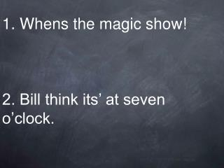1. Whens the magic show     2. Bill think its  at seven o clock.