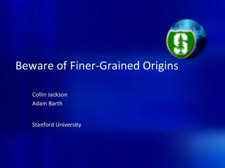 Beware of Finer-Grained Origins