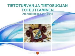 TIETOTURVAN JA TIETOSUOJAN TOTEUTTAMINEN Ari Andreasson 31.1.2013