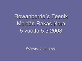 Rowanberrie´s Feenix Meidän Rakas Nora 5 vuotta 5.3.2008 Kotiväki onnittelee!