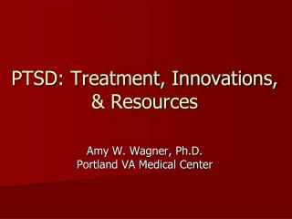 PTSD: Treatment, Innovations, & Resources Amy W. Wagner, Ph.D. Portland VA Medical Center