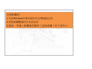 安裝軟體前: 1. 先把 Window 作業系統 的安全環境設定好 2. 再把 IE 瀏覽器的安全設定好 3. 最後,再灌入軟體會很順利!試試看囉!如下頁所示: