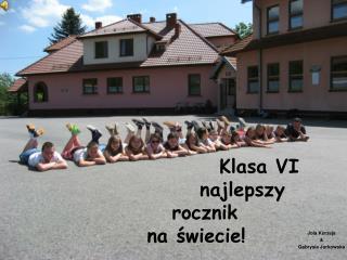 Klasa VI                 najlepszy       rocznik     na świecie!