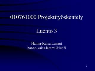 010761000 Projektityöskentely Luento 3 Hanna-Kaisa Lammi hanna-kaisa.lammi@lut.fi