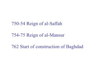 750-54 Reign of al-Saffah 754-75 Reign of al-Mansur 762 Start of construction of Baghdad