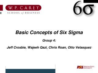 Basic Concepts of Six Sigma Group 4: Jeff Crosbie, Wajeeh Qazi, Chris Roan, Otto Velasquez