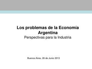 Los problemas de la Economía Argentina  Perspectivas para la Industria
